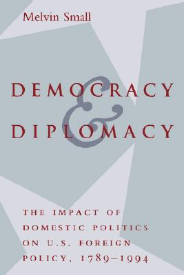 Image for Democracy and Diplomacy: The Impact of Domestic Politics in U.S. Foreign Policy, 1789-1994 (The American Moment)