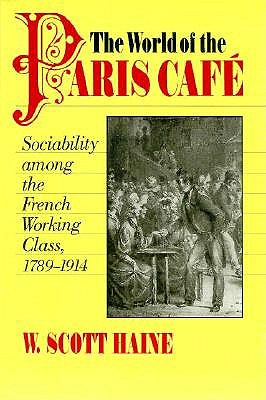 The World of the Paris Café: Sociability among the French Working Class, 1789-1914 (The Johns Hopkins University Studies in Historical and Political Science), Haine, W. Scott