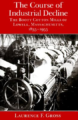 Image for The Course of Industrial Decline: The Boott Cotton Mills of Lowell, Massachusetts, 1835-1955 (Johns Hopkins Studies in the History of Technology)