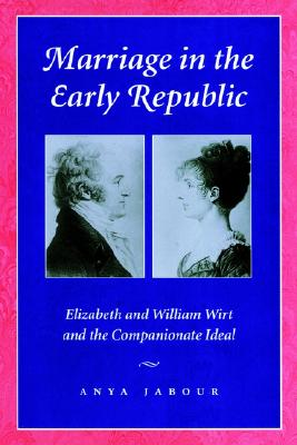 Marriage in the Early Republic: Elizabeth and William Wirt and the Companionate Ideal, Anya Jabour