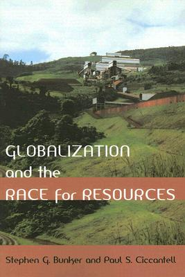 Globalization and the Race for Resources (Themes in Global Social Change), Bunker, Stephen G.; Ciccantell, Paul S.