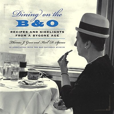 Dining on the B&O: Recipes and Sidelights from a Bygone Age, Greco, Thomas J. And  Karl D. Spence