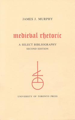 Medieval Rhetoric: A Select Bibliography (Toronto Medieval Bibliographies, No. 3), JAMES J. MURPHY