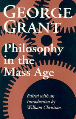 Philosophy in the Mass Age (Philosophy and Theology), GEORGE GRANT