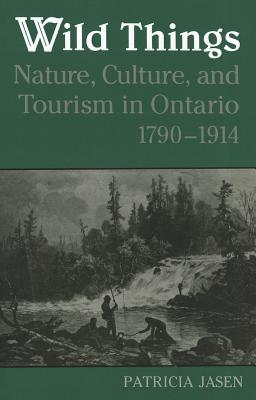 Wild Things: Nature, Culture, and Tourism in Ontario, 1790-1914, Jasen, Patricia