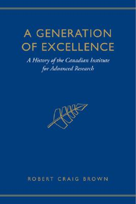A Generation of Excellence: A History of the Canadian Institute for Advanced Research, Brown, Craig