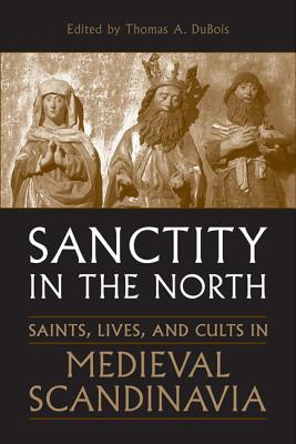 Sanctity in the North: Saints, Lives, and Cults in Medieval Scandinavia (Toronto Old Norse-Icelandic Series (TONIS)), DuBois, Thomas