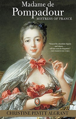Madame de Pompadour: Mistress of France, Christine Pevitt Algrant