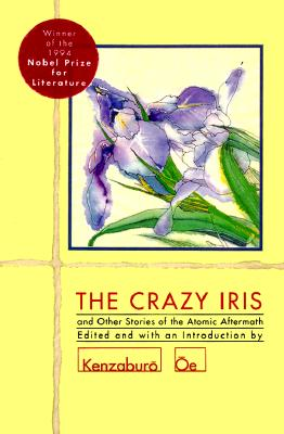 The Crazy Iris: And Other Stories of the Atomic Aftermath, Various Authors; Kenzaburo Oe [Editor]