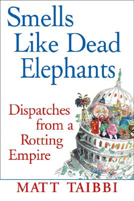 Smells Like Dead Elephants: Dispatches from a Rotting Empire, Taibbi, Matt