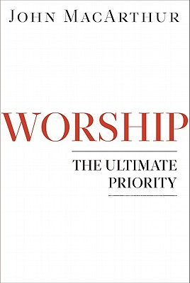Worship: The Ultimate Priority, John F. MacArthur Jr.