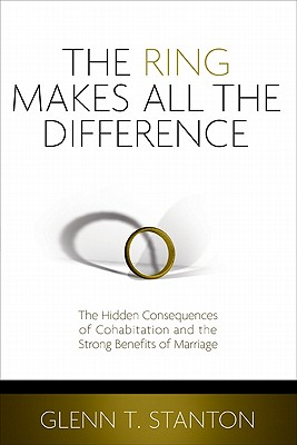 Image for The Ring Makes All the Difference: The Hidden Consequences of Cohabitation and the Strong Benefits of Marriage