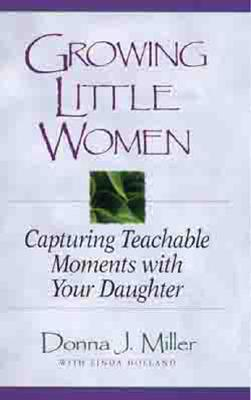 Growing Little Women: Capturing Teachable Moments with Your Daughter, Donna Miller; Christine Yount