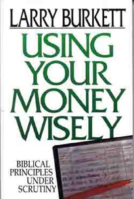 Image for Using Your Money Wisely:  Biblical Principles Under Scrutiny