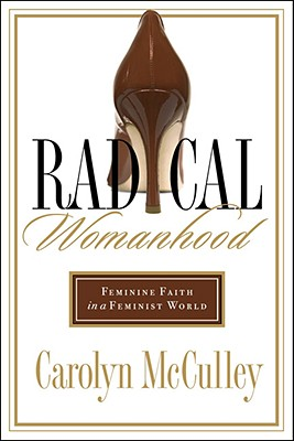 Radical Womanhood: Feminine Faith in a Feminist World, Carolyn McCulley