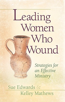 Leading Women Who Wound: Strategies For Effective Ministry, Sue Edwards, Kelley Mathews
