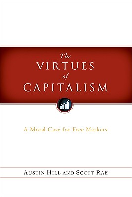 The Virtues of Capitalism: A Moral Case for Free Markets, Scott Rae, Austin Hill