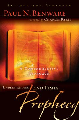Understanding End Times Prophecy : A Comprehensive Approach, PAUL N. BENWARE