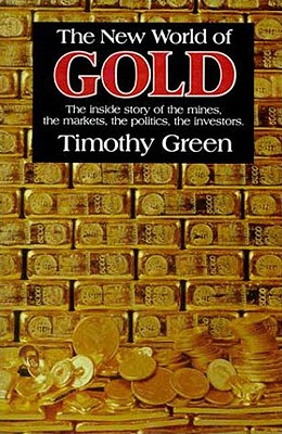 The New World of Gold: The Inside Story of the Mines, the Markets, the Politics, the Investors, Timothy Green