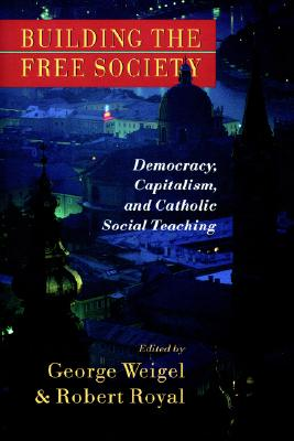 Image for Building the Free Society: Democracy, Capitalism, and Catholic Social Teaching