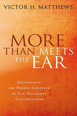 More than Meets the Ear: Discovering the Hidden Contexts of Old Testament Conversations, VICTOR H. MATTHEWS