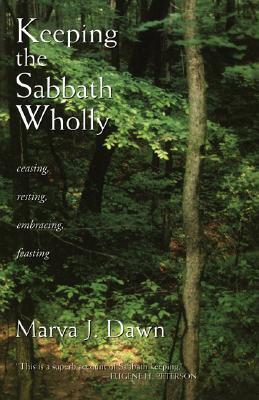 Keeping the Sabbath Wholly: Ceasing, Resting, Embracing, Feasting, MARVA J. DAWN