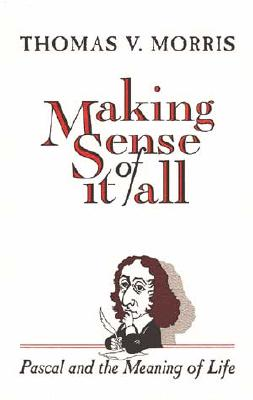 Making Sense of It All Pascal and the Meaning of Life, Morris, Thomas V.