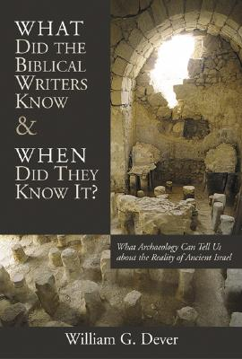 What Did the Biblical Writers Know and When Did They Know It?: What Archeology Can Tell Us About the Reality of Ancient Israel, Dever, William G.
