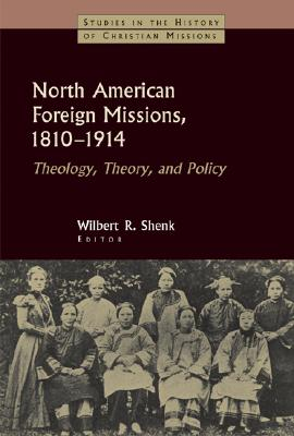 North American Foreign Missions, 1810-1914: Theology, Theory, and Policy (Studies in the History of Christian Missions)