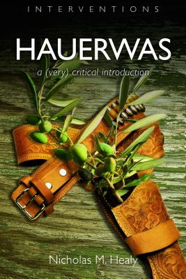 Hauerwas: A (Very) Critical Introduction (Interventions), Nicholas M. Healy