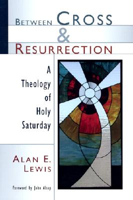 Between Cross and Resurrection: A Theology of Holy Saturday, ALAN E. LEWIS