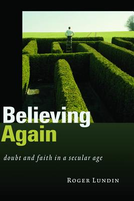 Believing Again: Doubt and Faith in a Secular Age, ROGER LUNDIN