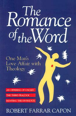 The Romance of the Word: One Man's Love Affair With Theology : Three Books : An Offering of Uncles/the Third Peacock/Hunting the Divine Fox, ROBERT FARRAR CAPON