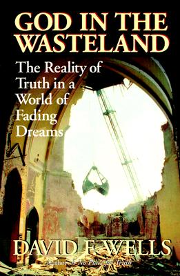 God in the Wasteland : The Reality of Truth in a World of Fading Dreams, DAVID F. WELLS