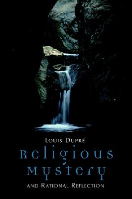 Religious Mystery and Rational Reflection: Excursions in the Phenomenology and Philosophy of Religion, Dupre, Louis