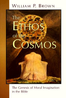 The Ethos of the Cosmos: The Genesis of Moral Imagination in the Bible, Brown, William P.
