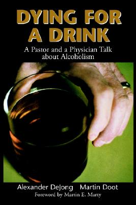 Dying for a Drink: A Pastor and a Physician Talk About Alcoholism, DeJong, Mr. Alexander