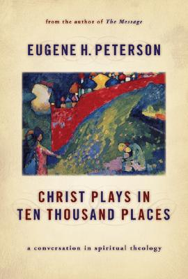 Christ Plays in Ten Thousand Places: A Conversation in Spiritual Theology, Peterson, Eugene H.