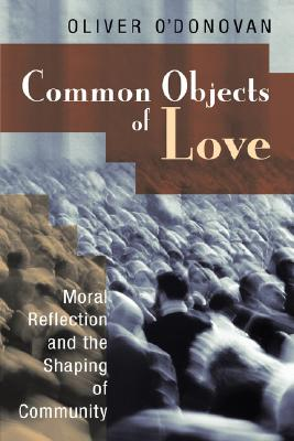 Common Objects of Love: Moral Reflection and the Shaping of Community, Mr. Oliver O'Donovan