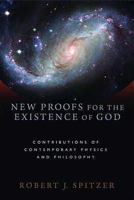 New Proofs for the Existence of God: Contributions of Contemporary Physics and Philosophy, Spitzer, Robert J.