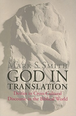 God in Translation: Deities in Cross-Cultural Discourse in the Biblical World, Smith, Mark S.