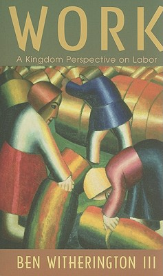 Work: A Kingdom Perspective on Labor, Ben Witherington III