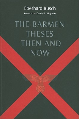 The Barmen Theses Then and Now: The 2004 Warfield Lectures at Princeton Theological Seminary, Eberhard Busch