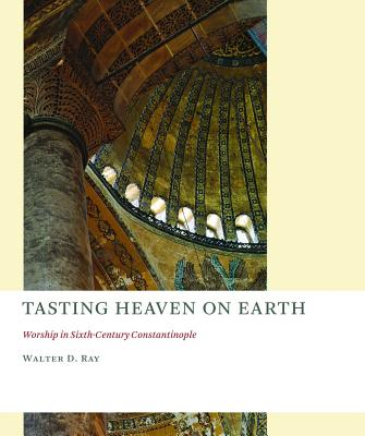Image for Tasting Heaven on Earth: Worship in Sixth-Century Constantinople (Church at Worship: Case Studies from Christian History)