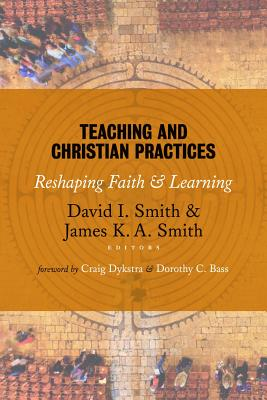 Teaching and Christian Practices: Reshaping Faith and Learning, David I. Smith, ed.