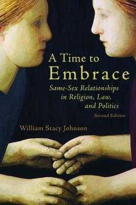 A Time to Embrace: Same-Sex Relationships in Religion, Law, and Politics, 2nd edition, William Stacy Johnson