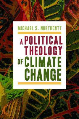 A Political Theology of Climate Change, Michael S. Northcott