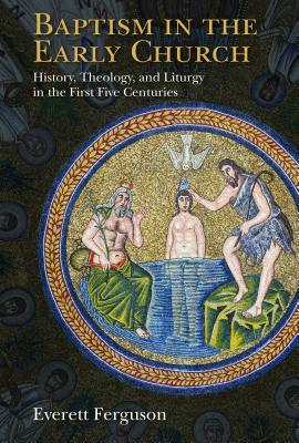 Image for Baptism in the Early Church: History, Theology, and Liturgy in the First Five Centuries