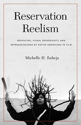 Reservation Reelism: Redfacing, Visual Sovereignty, and Representations of Native Americans in Film, Raheja, Michelle H.