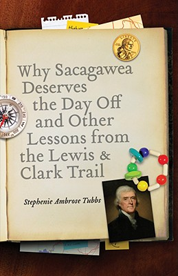 Image for Why Sacagawea Deserves the Day Off and Other Lessons from the Lewis and Clark Trail (Bison Original)